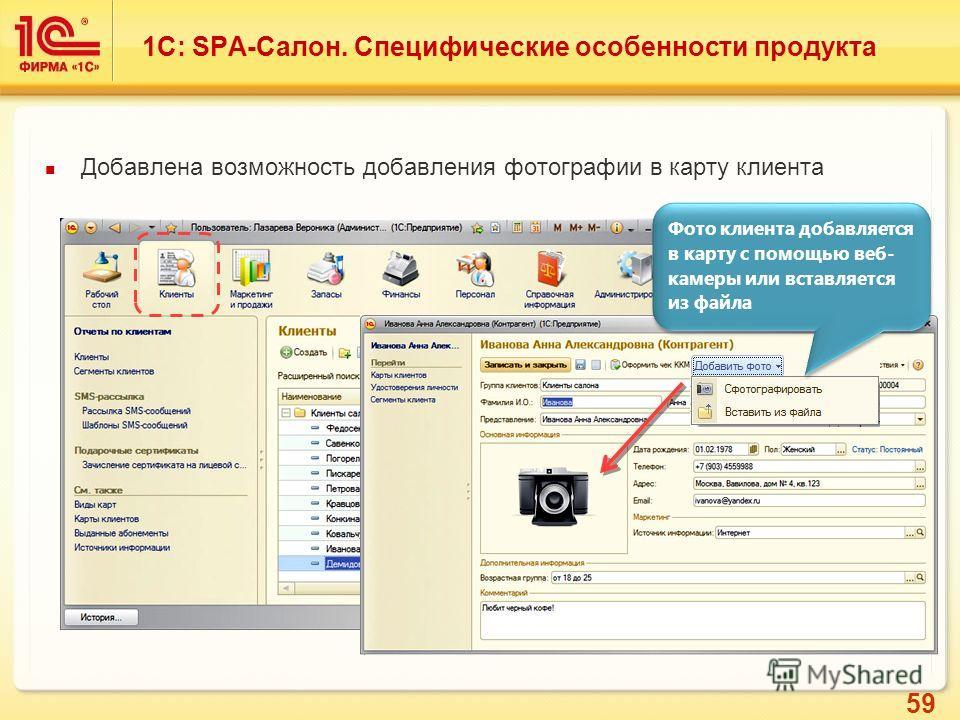 59 Добавлена возможность добавления фотографии в карту клиента Фото клиента добавляется в карту с помощью веб- камеры или вставляется из файла 1С: SPA-Салон. Специфические особенности продукта