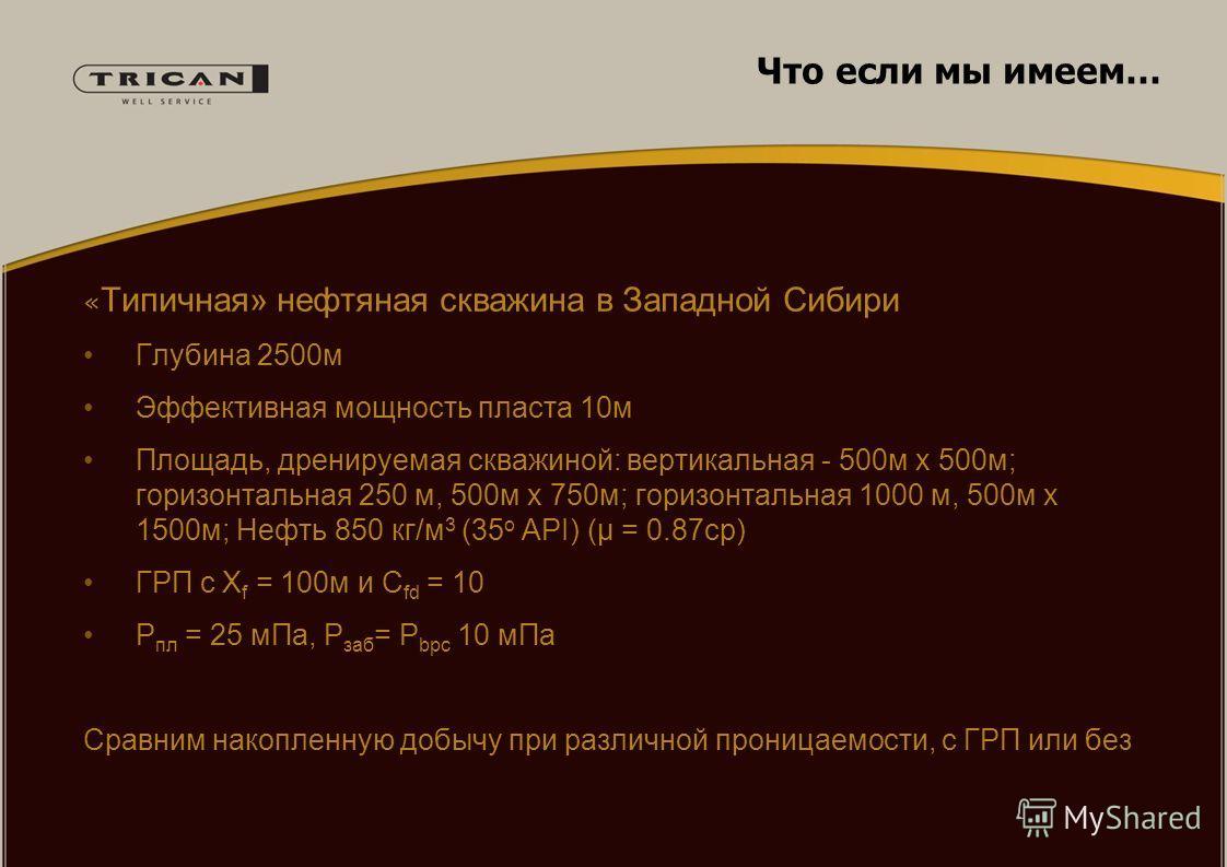Что если мы имеем… « Типичная» нефтяная скважина в Западной Сибири Глубина 2500м Эффективная мощность пласта 10м Площадь, дренируемая скважиной: вертикальная - 500м x 500м; горизонтальная 250 м, 500м x 750м; горизонтальная 1000 м, 500м x 1500м; Нефть
