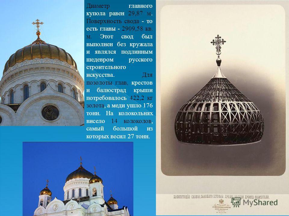 Диаметр главного купола равен 29,87 м. Поверхность свода - то есть главы - 2909,58 кв. м. Этот свод был выполнен без кружала и являлся подлинным шедевром русского строительного искусства. Для позолоты глав, крестов и балюстрад крыши потребовалось 422