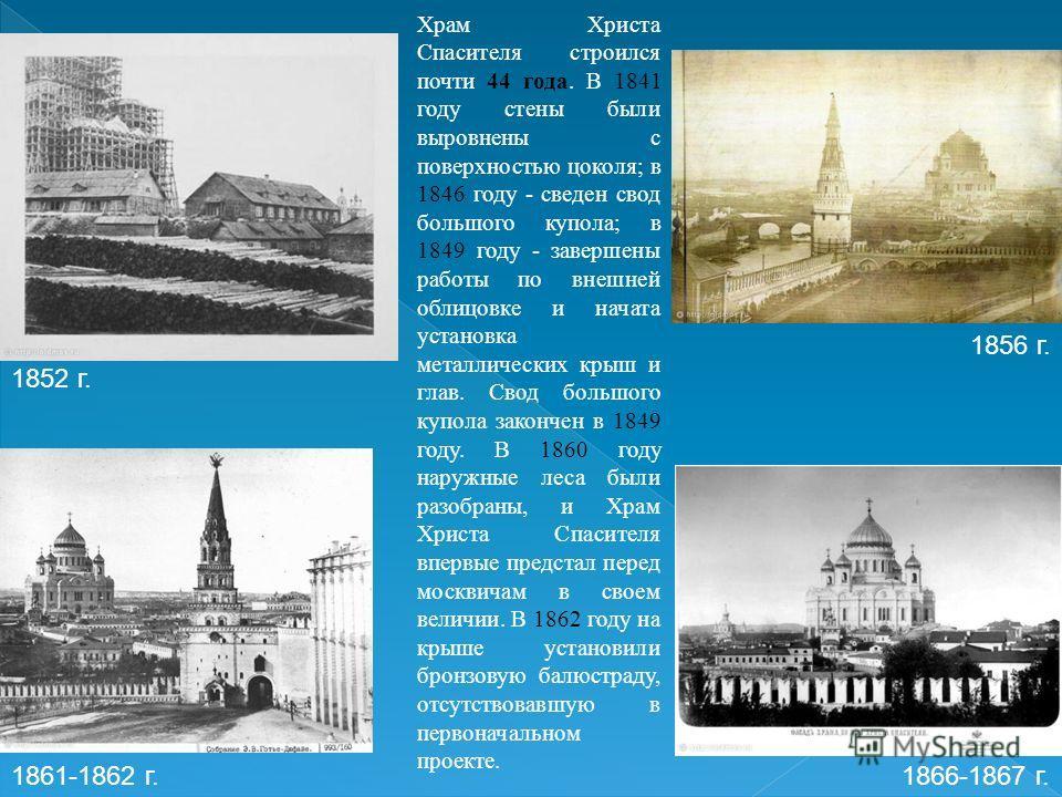 Храм Христа Спасителя строился почти 44 года. В 1841 году стены были выровнены с поверхностью цоколя; в 1846 году - сведен свод большого купола; в 1849 году - завершены работы по внешней облицовке и начата установка металлических крыш и глав. Свод бо