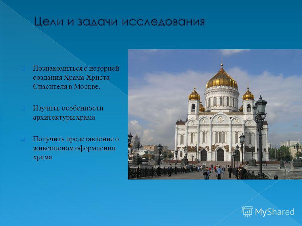 Познакомиться с историей создания Храма Христа Спасителя в Москве. Изучить особенности архитектуры храма Получить представление о живописном оформлении храма
