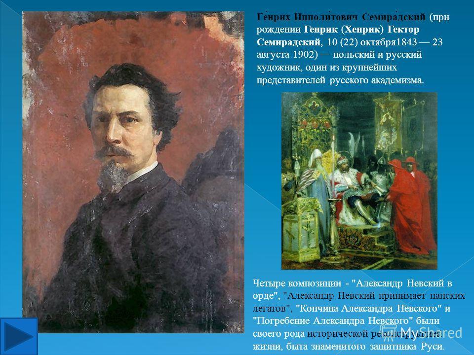 Ге́нрих Ипполи́тович Семира́дский (при рождении Генрик (Хенрик) Гектор Семирадский, 10 (22) октября1843 23 августа 1902) польский и русский художник, один из крупнейших представителей русского академизма. Четыре композиции -