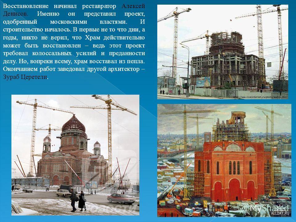 Восстановление начинал реставратор Алексей Денисов. Именно он представил проект, одобренный московскими властями. И строительство началось. В первые не то что дни, а годы, никто не верил, что Храм действительно может быть восстановлен – ведь этот про