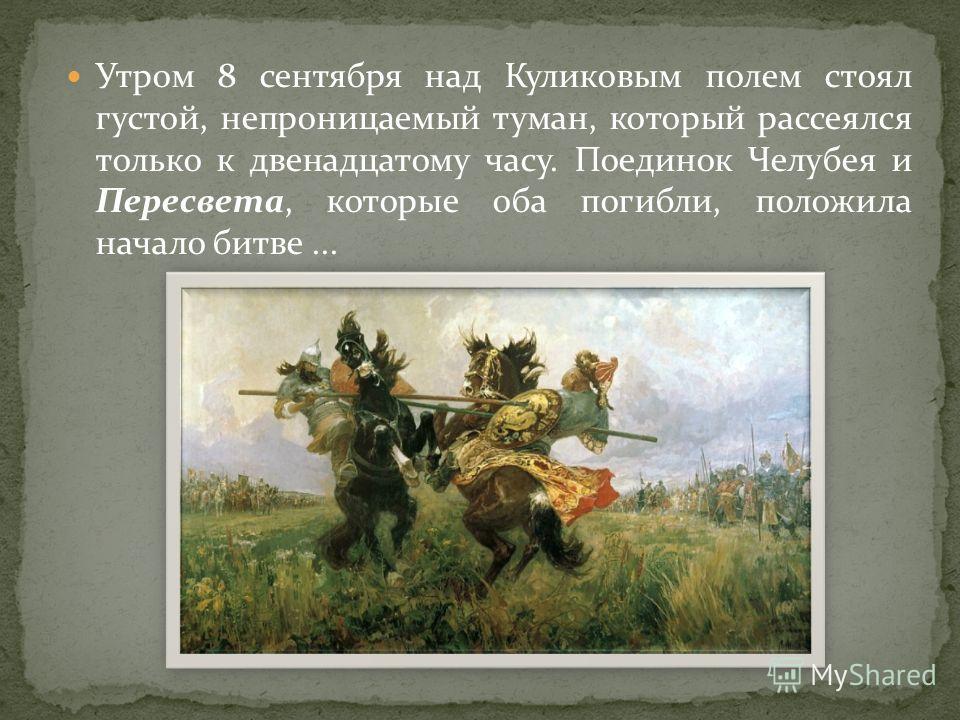 Утром 8 сентября над Куликовым полем стоял густой, непроницаемый туман, который рассеялся только к двенадцатому часу. Поединок Челубея и Пересвета, которые оба погибли, положила начало битве...