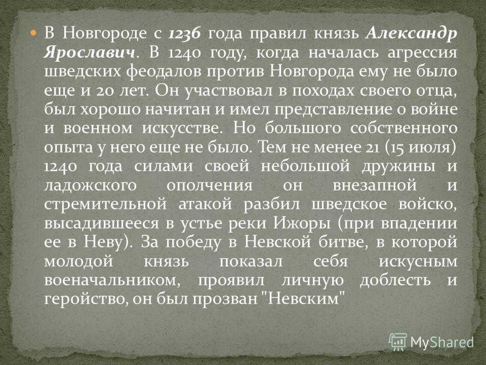 В Новгороде с 1236 года правил князь Александр Ярославич. В 1240 году, когда началась агрессия шведских феодалов против Новгорода ему не было еще и 20 лет. Он участвовал в походах своего отца, был хорошо начитан и имел представление о войне и военном