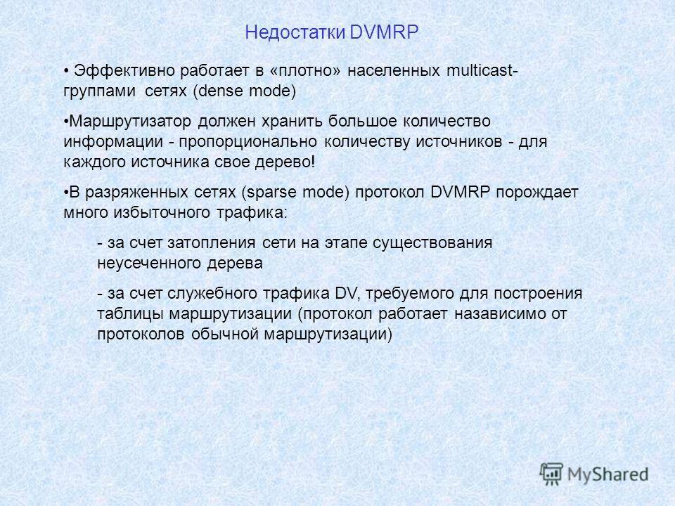 Недостатки DVMRP Эффективно работает в «плотно» населенных multicast- группами сетях (dense mode) Маршрутизатор должен хранить большое количество информации - пропорционально количеству источников - для каждого источника свое дерево! В разряженных се
