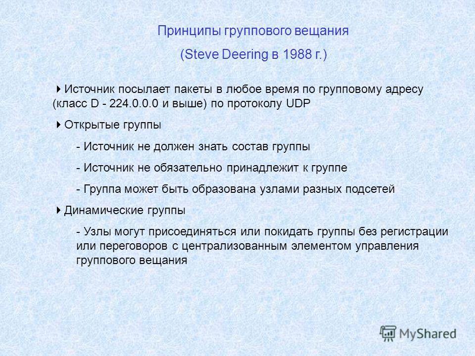 Принципы группового вещания (Steve Deering в 1988 г.) Источник посылает пакеты в любое время по групповому адресу (класс D - 224.0.0.0 и выше) по протоколу UDP Открытые группы - Источник не должен знать состав группы - Источник не обязательно принадл