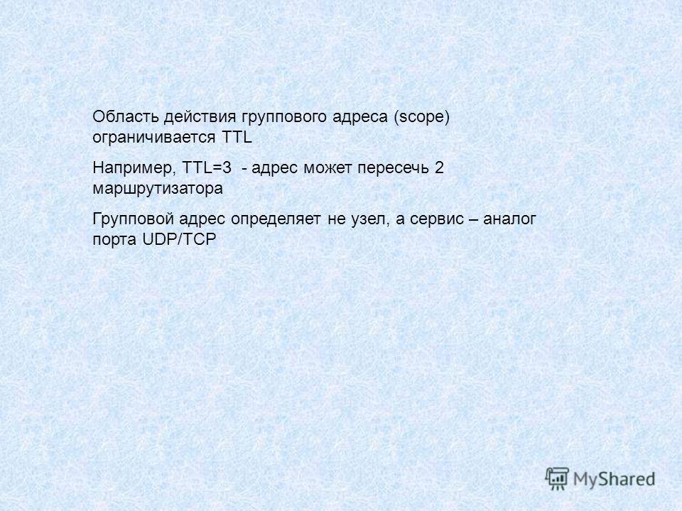 Область действия группового адреса (scope) ограничивается TTL Например, TTL=3 - адрес может пересечь 2 маршрутизатора Групповой адрес определяет не узел, а сервис – аналог порта UDP/TCP