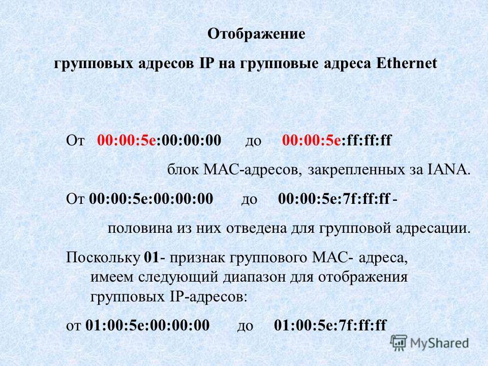 Отображение групповых адресов IP на групповые адреса Ethernet От 00:00:5e:00:00:00 до 00:00:5e:ff:ff:ff блок MAC-адресов, закрепленных за IANA. От 00:00:5e:00:00:00 до 00:00:5e:7f:ff:ff - половина из них отведена для групповой адресации. Поскольку 01