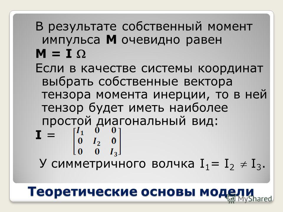 Теоретические основы модели Тензор I = ( r 2 E - rr)dV Называется тензором инерции твердого тела. Нетрудно видеть, что он представляет собой симметричный положительно определенный оператор. Собственные вектора этого тензора называются главными осями