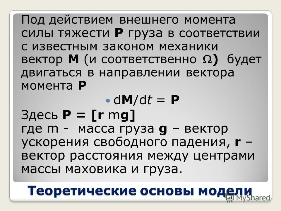 Теоретические основы модели Как и раньше вектор момента импульса M : M = I Где I –тензор момента инерции тела. Вообще говоря, вектора M и не обязаны быть параллельными, более того сама геометрия и распределение масс в теле могут зависеть от параметро