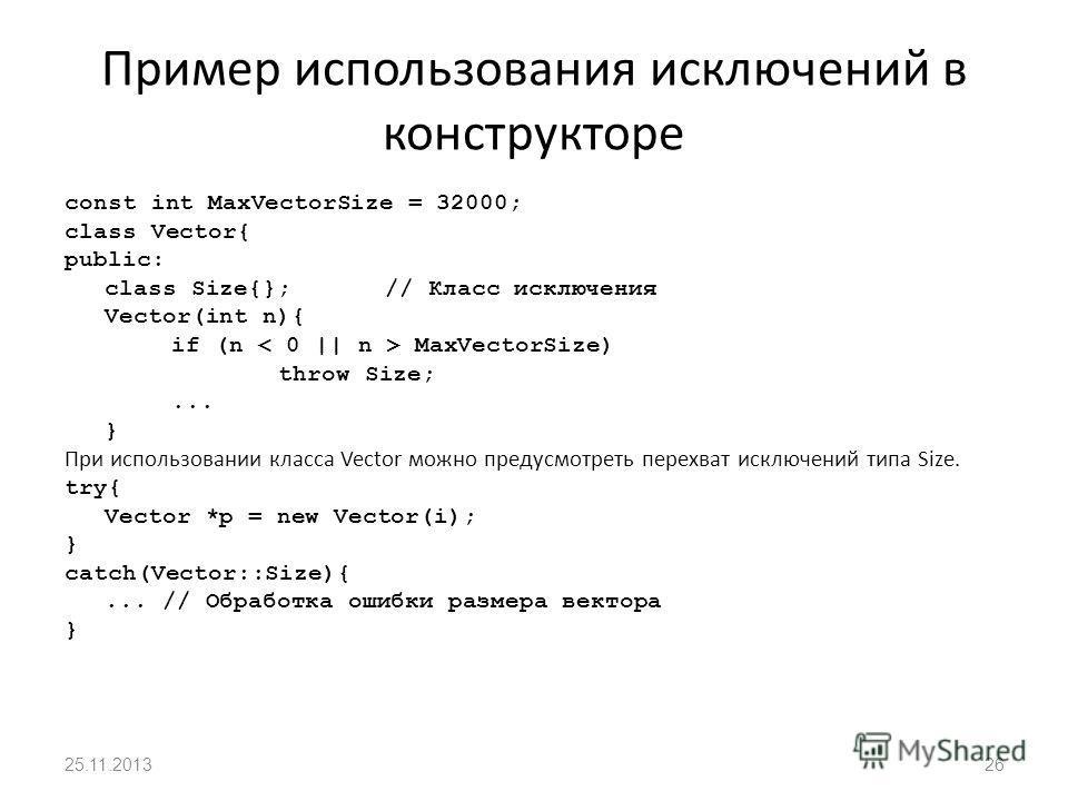 Пример использования исключений в конструкторе const int MaxVectorSize = 32000; class Vector{ public: class Size{};// Класс исключения Vector(int n){ if (n MaxVectorSize) throw Size;... } При использовании класса Vector можно предусмотреть перехват и