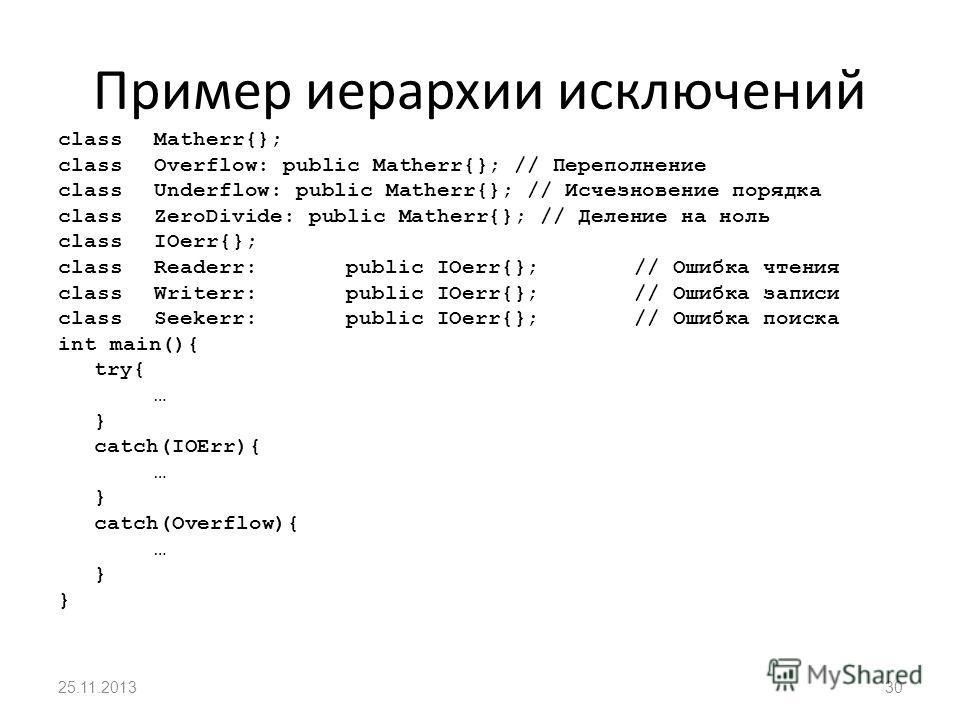 Пример иерархии исключений classMatherr{}; classOverflow: public Matherr{}; // Переполнение classUnderflow: public Matherr{}; // Исчезновение порядка classZeroDivide: public Matherr{}; // Деление на ноль classIOerr{}; classReaderr:public IOerr{};// О