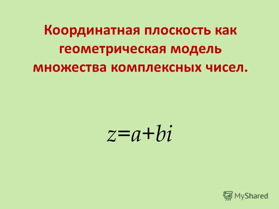 Координатная плоскость как геометрическая модель множества комплексных чисел. z=a+bi