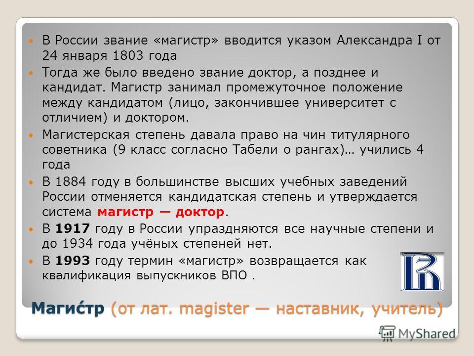 Маги́стр (от лат. magister наставник, учитель) В России звание «магистр» вводится указом Александра I от 24 января 1803 года Тогда же было введено звание доктор, а позднее и кандидат. Магистр занимал промежуточное положение между кандидатом (лицо, за