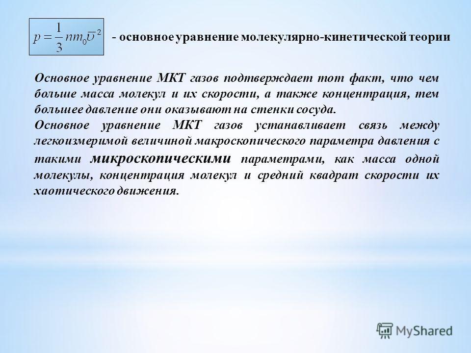 - основное уравнение молекулярно-кинетической теории Основное уравнение МКТ газов подтверждает тот факт, что чем больше масса молекул и их скорости, а также концентрация, тем большее давление они оказывают на стенки сосуда. Основное уравнение МКТ газ