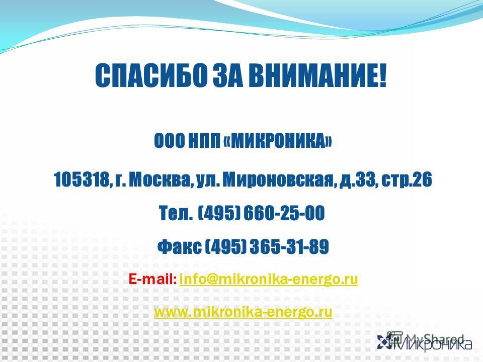СПАСИБО ЗА ВНИМАНИЕ! ООО НПП «МИКРОНИКА» 105318, г. Москва, ул. Мироновская, д.33, стр.26 Тел. (495) 660-25-00 Факс (495) 365-31-89 E-mail: info@mikronika-energo.ruinfo@mikronika-energo.ru www.mikronika-energo.ru