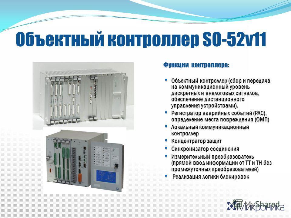 Объектный контроллер SO-52v11 Функции контроллера: Объектный контроллер (сбор и передача на коммуникационный уровень дискретных и аналоговых сигналов, обеспечение дистанционного управления устройствами). Объектный контроллер (сбор и передача на комму