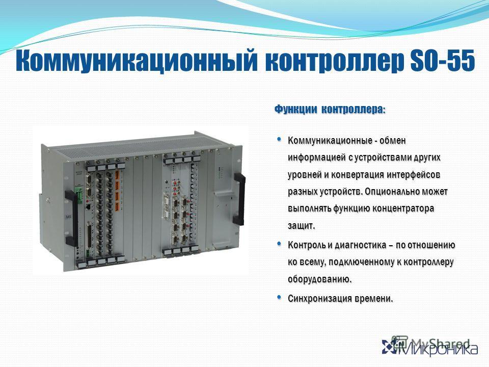 Коммуникационный контроллер SO-55 Функции контроллера: Коммуникационные - обмен информацией с устройствами других уровней и конвертация интерфейсов разных устройств. Опционально может выполнять функцию концентратора защит. Коммуникационные - обмен ин