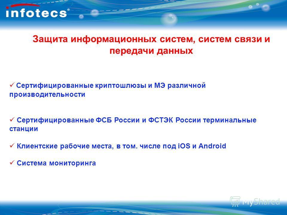 Защита информационных систем, систем связи и передачи данных Сертифицированные криптошлюзы и МЭ различной производительности Сертифицированные ФСБ России и ФСТЭК России терминальные станции Клиентские рабочие места, в том. числе под iOS и Android Сис