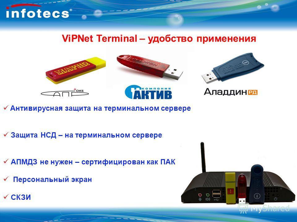 ViPNet Terminal – удобство применения Антивирусная защита на терминальном сервере Защита НСД – на терминальном сервере АПМДЗ не нужен – сертифицирован как ПАК Персональный экран СКЗИ
