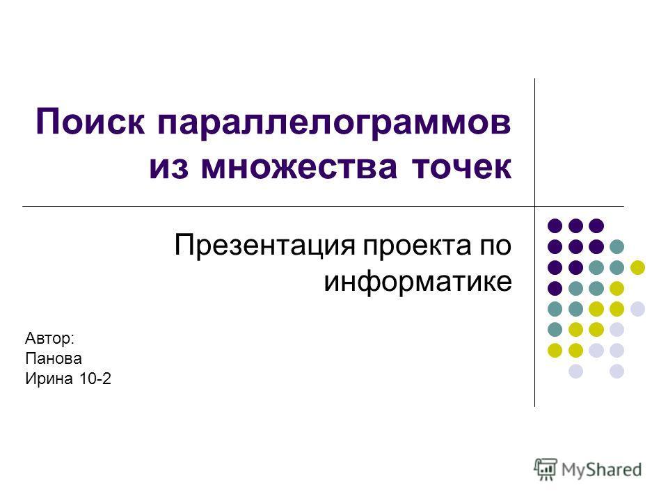 Поиск параллелограммов из множества точек Презентация проекта по информатике Автор: Панова Ирина 10-2