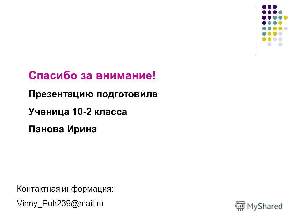 Спасибо за внимание! Презентацию подготовила Ученица 10-2 класса Панова Ирина Контактная информация: Vinny_Puh239@mail.ru