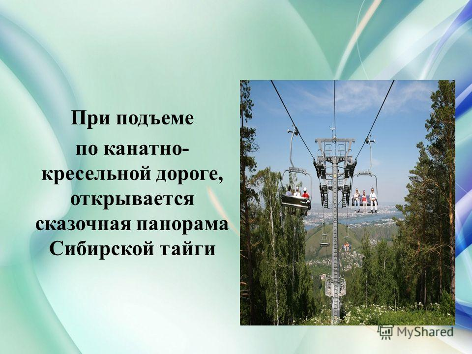 При подъеме по канатно- кресельной дороге, открывается сказочная панорама Сибирской тайги