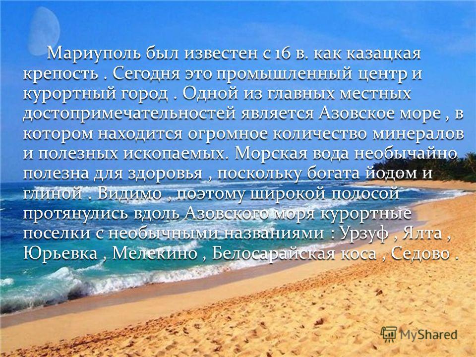 Мариуполь был известен с 16 в. как казацкая крепость. Сегодня это промышленный центр и курортный город. Одной из главных местных достопримечательностей является Азовское море, в котором находится огромное количество минералов и полезных ископаемых. М