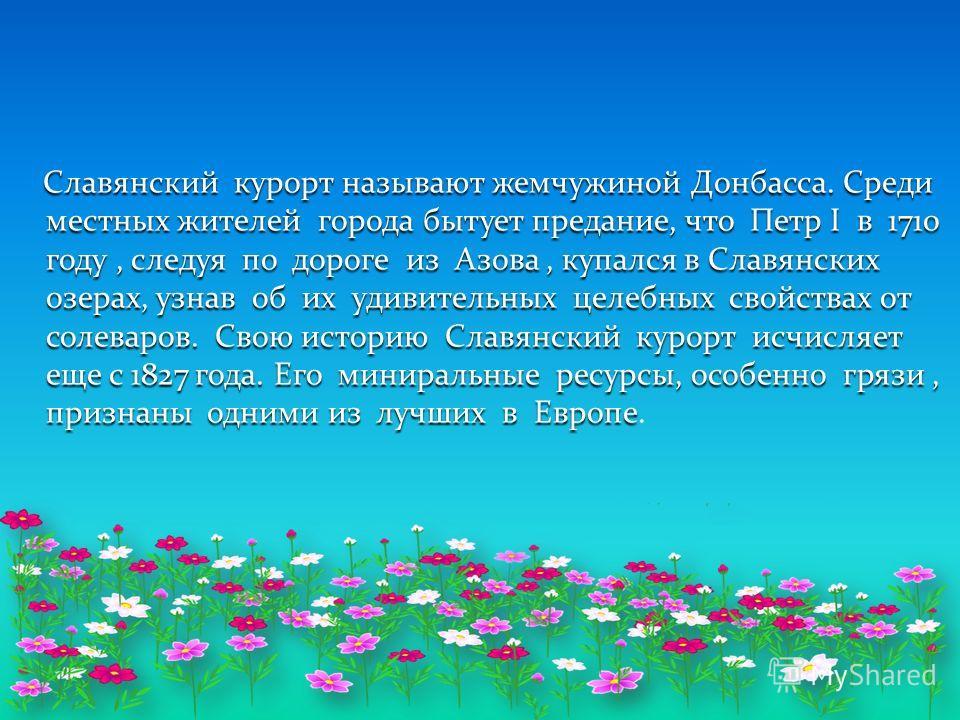 Славянский курорт называют жемчужиной Донбасса. Среди местных жителей города бытует предание, что Петр I в 1710 году, следуя по дороге из Азова, купался в Славянских озерах, узнав об их удивительных целебных свойствах от солеваров. Свою историю Славя