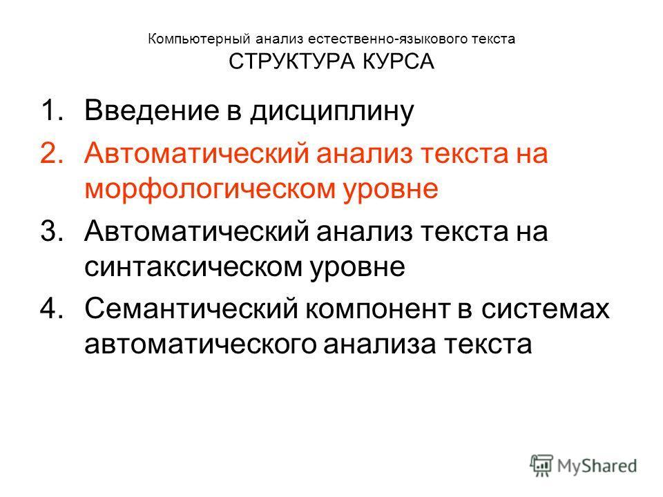 Компьютерный анализ естественно-языкового текста СТРУКТУРА КУРСА 1.Введение в дисциплину 2.Автоматический анализ текста на морфологическом уровне 3.Автоматический анализ текста на синтаксическом уровне 4.Семантический компонент в системах автоматичес