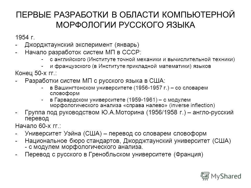 ПЕРВЫЕ РАЗРАБОТКИ В ОБЛАСТИ КОМПЬЮТЕРНОЙ МОРФОЛОГИИ РУССКОГО ЯЗЫКА 1954 г. -Джорджтаунский эксперимент (январь) -Начало разработок систем МП в СССР: -с английского (Институте точной механики и вычислительной техники) -и французского (в Институте прик