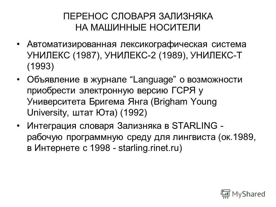 ПЕРЕНОС СЛОВАРЯ ЗАЛИЗНЯКА НА МАШИННЫЕ НОСИТЕЛИ Автоматизированная лексикографическая система УНИЛЕКС (1987), УНИЛЕКС-2 (1989), УНИЛЕКС-Т (1993) Объявление в журнале Language о возможности приобрести электронную версию ГСРЯ у Университета Бригема Янга