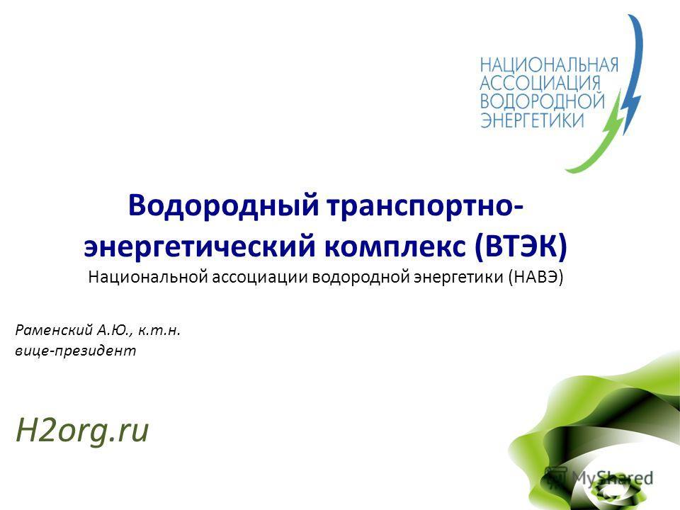 Водородный транспортно- энергетический комплекс (ВТЭК) Национальной ассоциации водородной энергетики (НАВЭ) Раменский А.Ю., к.т.н. вице-президент H2org.ru