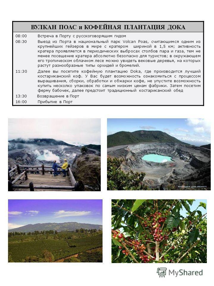 ВУЛКАН ПОАС и КОФЕЙНАЯ ПЛАНТАЦИЯ ДОКА 08:00Встреча в Порту с русскоговорящим гидом 08:30Выезд из Порта в национальный парк Volcan Poas, считающимся одним из крупнейших гейзеров в мире с кратером шириной в 1,5 км; активность кратера проявляется в пери