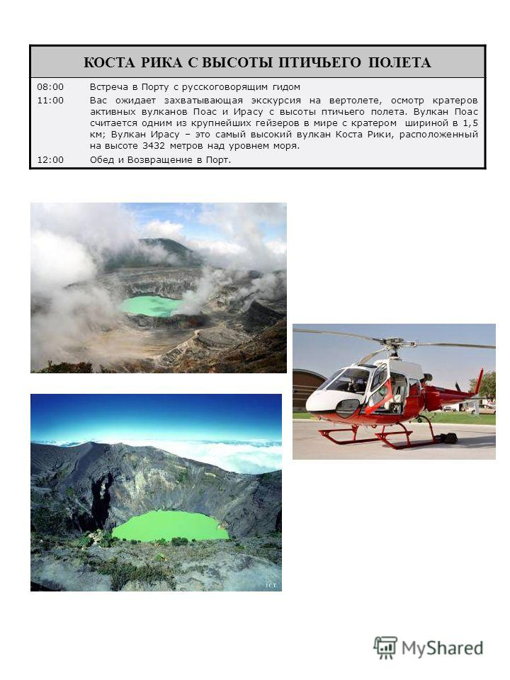 КОСТА РИКА С ВЫСОТЫ ПТИЧЬЕГО ПОЛЕТА 08:00Встреча в Порту с русскоговорящим гидом 11:00Вас ожидает захватывающая экскурсия на вертолете, осмотр кратеров активных вулканов Поас и Ирасу с высоты птичьего полета. Вулкан Поас считается одним из крупнейших