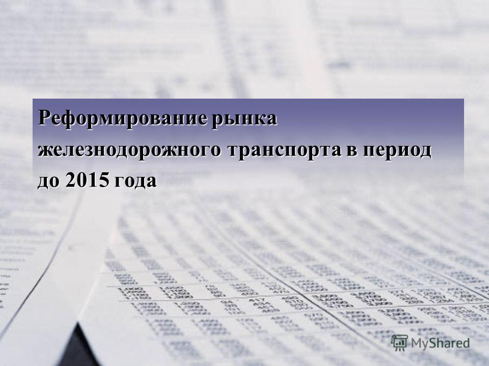 Реформирование рынка железнодорожного транспорта в период до 2015 года