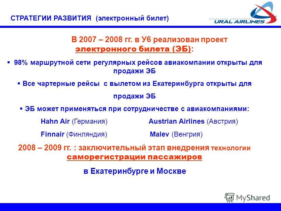 В 2007 – 2008 гг. в У6 реализован проект электронного билета (ЭБ) : 98% маршрутной сети регулярных рейсов авиакомпании открыты для продажи ЭБ Все чартерные рейсы с вылетом из Екатеринбурга открыты для продажи ЭБ ЭБ может применяться при сотрудничеств