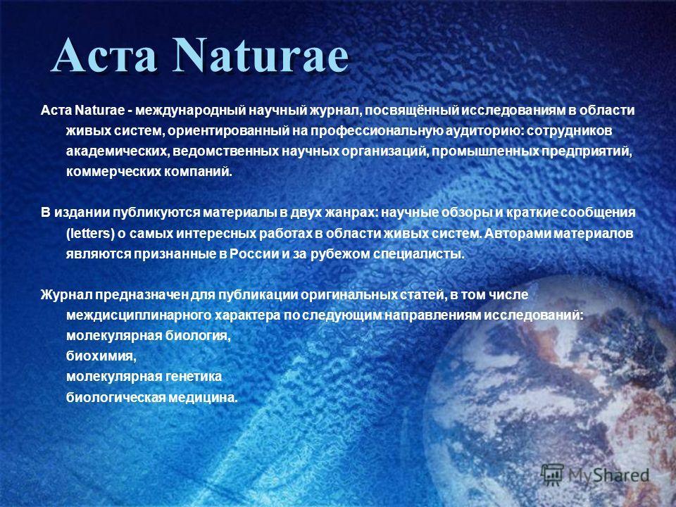 Аста Naturae - международный научный журнал, посвящённый исследованиям в области живых систем, ориентированный на профессиональную аудиторию: сотрудников академических, ведомственных научных организаций, промышленных предприятий, коммерческих компани