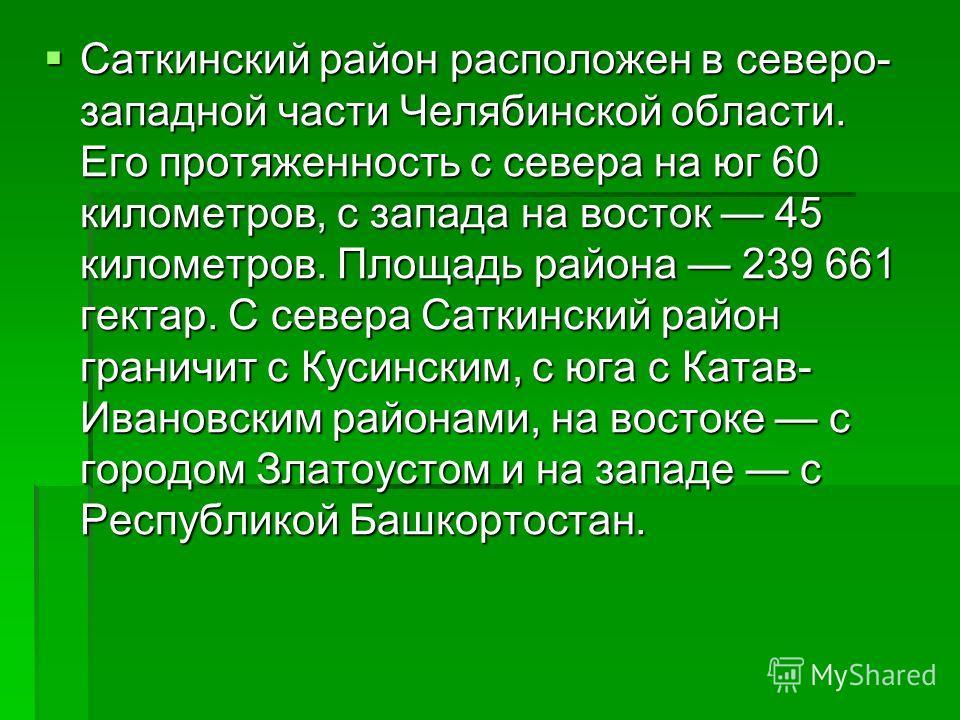 Саткинский район расположен в северо- западной части Челябинской области. Его протяженность с севера на юг 60 километров, с запада на восток 45 километров. Площадь района 239 661 гектар. С севера Саткинский район граничит с Кусинским, с юга с Катав-