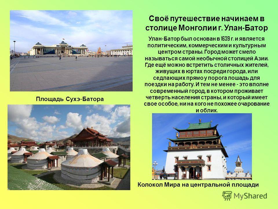 Своё путешествие начинаем в столице Монголии г. Улан - Батор Улан - Батор был основан в 1639 г. и является политическим, коммерческим и культурным центром страны. Город может смело называться самой необычной столицей Азии. Где ещё можно встретить сто