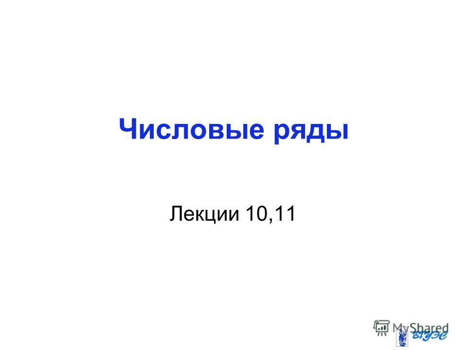 Числовые ряды Лекции 10,11