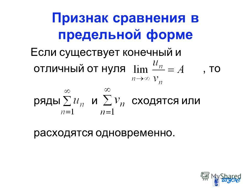 Признак сравнения в предельной форме Если существует конечный и отличный от нуля, то ряды и сходятся или расходятся одновременно.