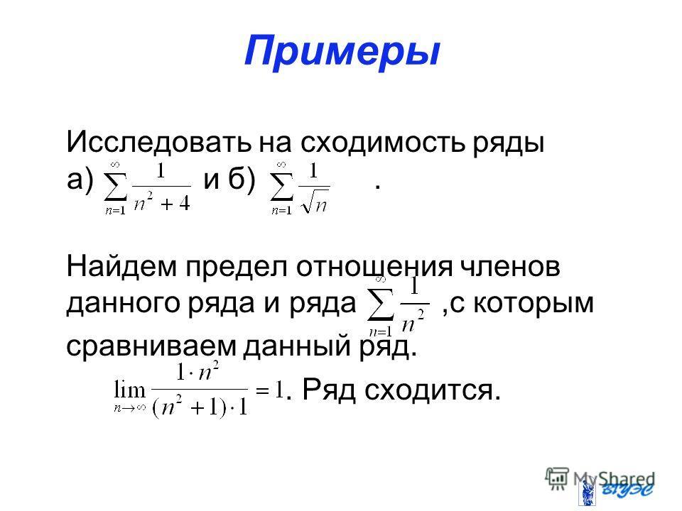 Примеры Исследовать на сходимость ряды а) и б). Найдем предел отношения членов данного ряда и ряда,с которым сравниваем данный ряд.. Ряд сходится.