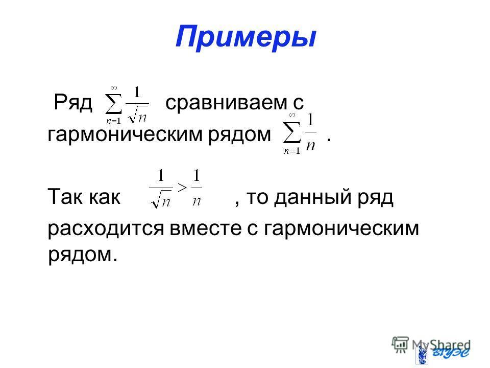 Примеры Ряд сравниваем с гармоническим рядом. Так как, то данный ряд расходится вместе с гармоническим рядом.
