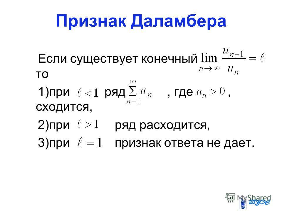 Признак Даламбера Если существует конечный то 1)при ряд, где, сходится, 2)при ряд расходится, 3)при признак ответа не дает.