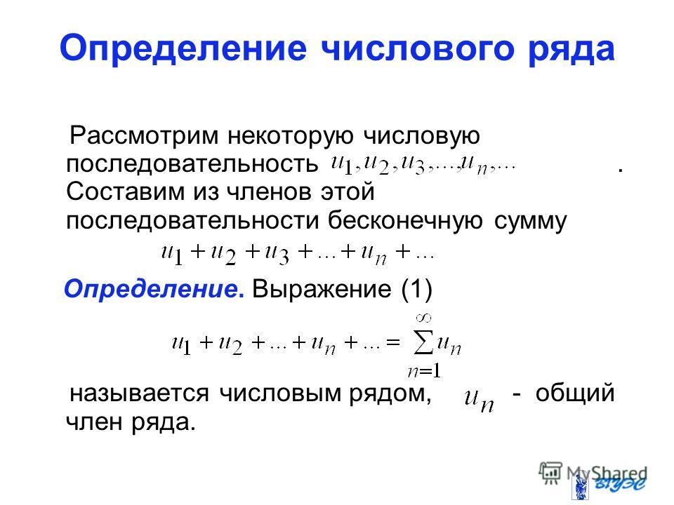 Определение числового ряда Рассмотрим некоторую числовую последовательность. Составим из членов этой последовательности бесконечную сумму Определение. Выражение (1) называется числовым рядом, - общий член ряда.