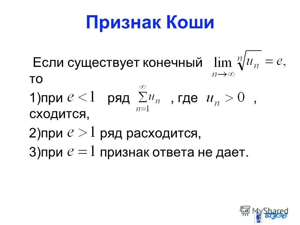 Признак Коши Если существует конечный то 1)при ряд, где, сходится, 2)при ряд расходится, 3)при признак ответа не дает.