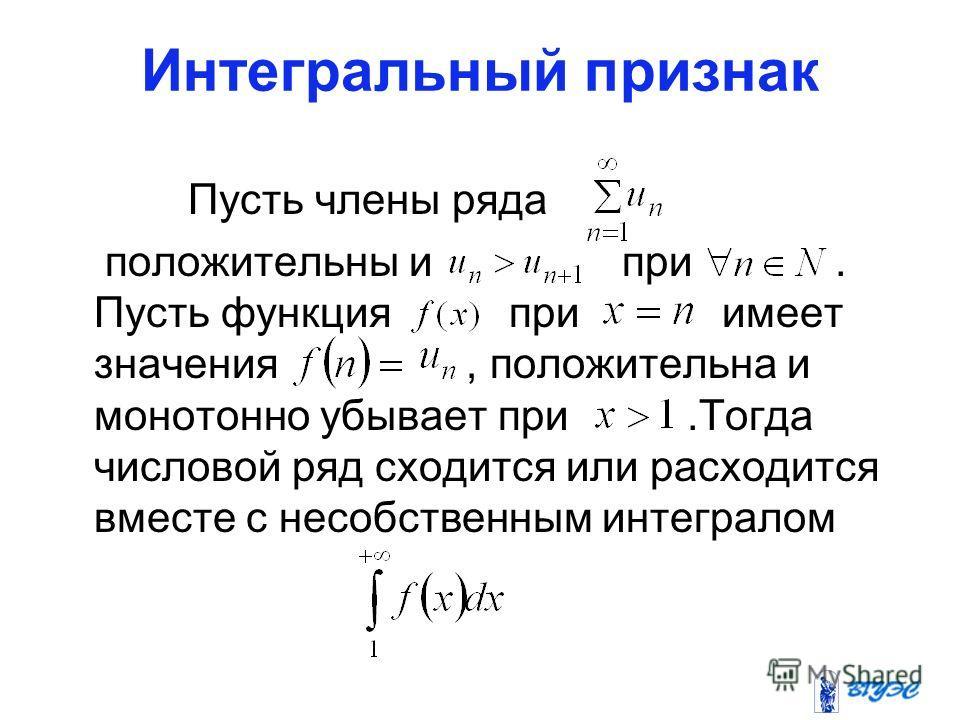 Интегральный признак Пусть члены ряда положительны и при. Пусть функция при имеет значения, положительна и монотонно убывает при.Тогда числовой ряд сходится или расходится вместе с несобственным интегралом