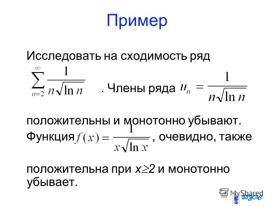 Пример Исследовать на сходимость ряд. Члены ряда положительны и монотонно убывают. Функция, очевидно, также положительна при x 2 и монотонно убывает.